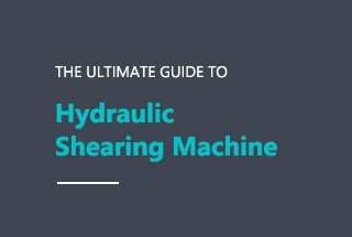 Ultimate Guide to Hydraulic Shearing Machine (2018 Updated)